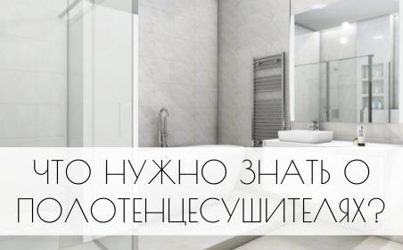 Что нужно знать о полотенцесушителях?